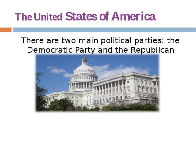 The United States of America There are two main political parties: the Democratic Party and the Republican Party.