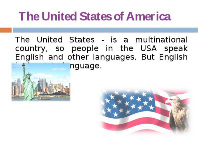 The United States of America The United States - is a multinational country, so people in the USA speak English and other languages. But English is the state language.