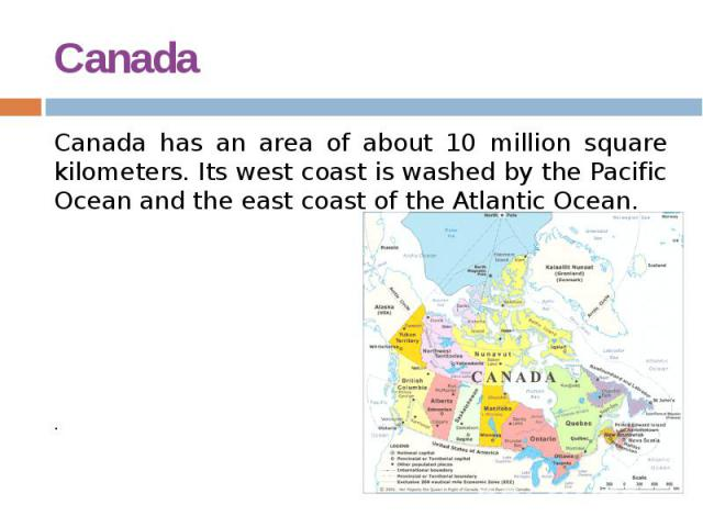 Canada Canada has an area of about 10 million square kilometers. Its west coast is washed by the Pacific Ocean and the east coast of the Atlantic Ocean. .