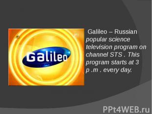 Galileo – Russian popular science television program on channel STS . This progr