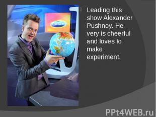 Leading this show Alexander Pushnoy. He very is cheerful and loves to make exper