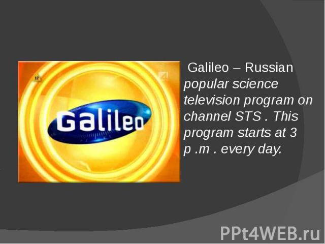 Galileo – Russian popular science television program on channel STS . This program starts at 3 p .m . every day.