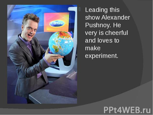 Leading this show Alexander Pushnoy. He very is cheerful and loves to make experiment. Leading this show Alexander Pushnoy. He very is cheerful and loves to make experiment.