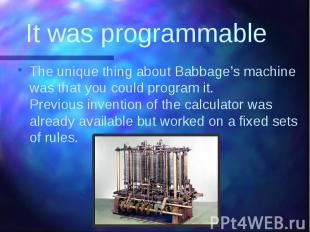 It was programmable The unique thing about Babbage's machine was that you could