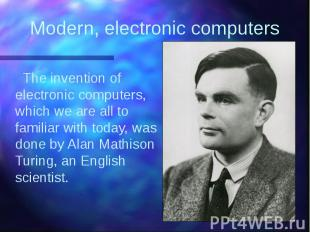 Modern, electronic computers The invention of electronic computers, which we are