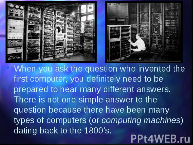 When you ask the question who invented the first computer, you definitely need to be prepared to hear many different answers. There is not one simple answer to the question because there have been many types of computers (or computing machines)…
