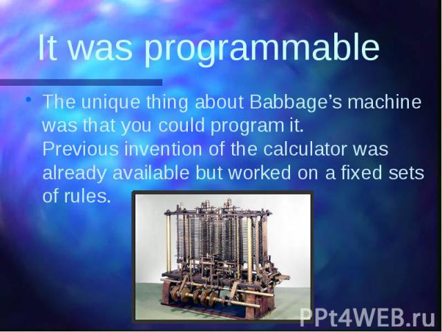 It was programmable The unique thing about Babbage's machine was that you could program it. Previous invention of the calculator was already available but worked on a fixed sets of rules.