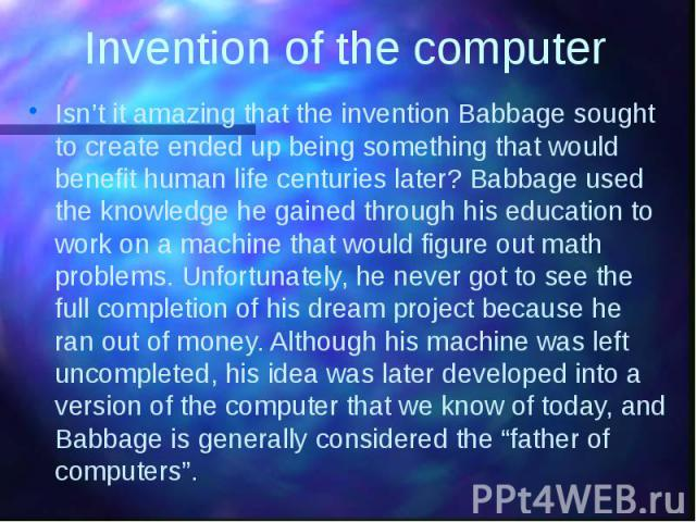 Invention of the computer Isn't it amazing that the invention Babbage sought to create ended up being something that would benefit human life centuries later? Babbage used the knowledge he gained through his education to work on a machine that would…