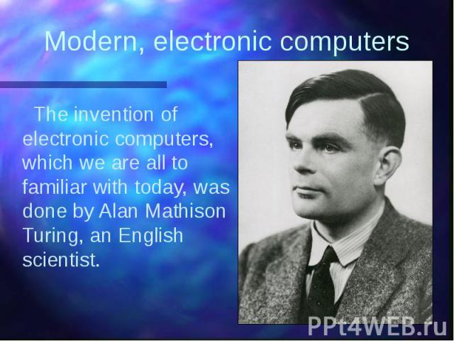 Modern, electronic computers The invention of electronic computers, which we are all to familiar with today, was done by Alan Mathison Turing, an English scientist.