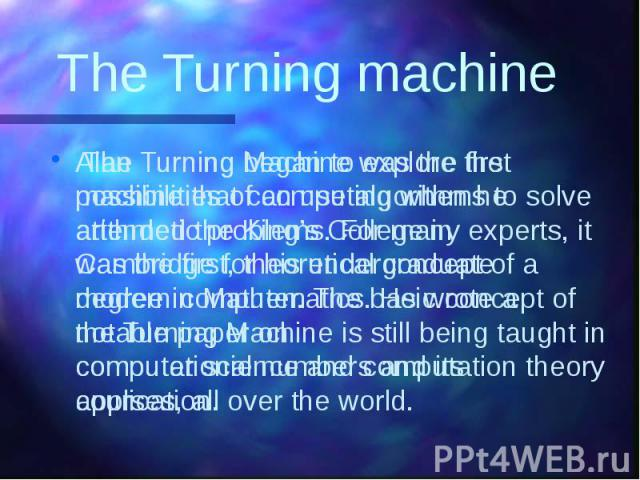 The Turning machine Alan Turning began to explore the possibilities of computing when he attended the King's College in Cambridge for his undergraduate degree in Mathematics. He wrote a notable paper on computational numbers and its application.
