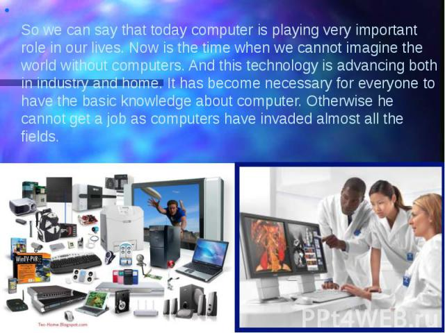 So we can say that today computer is playing very important role in our lives. Now is the time when we cannot imagine the world without computers. And this technology is advancing both in industry and home. It has become necessary for everyone to ha…