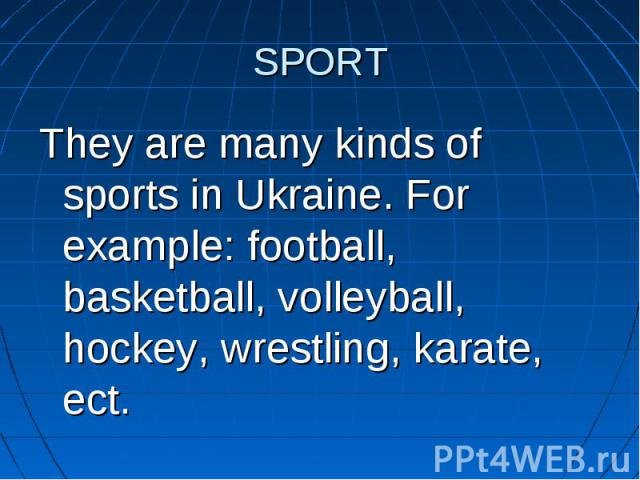 SPORT They are many kinds of sports in Ukraine. For example: football, basketball, volleyball, hockey, wrestling, karate, ect.