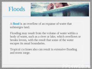 Floods A flood is an overflow of an expanse of water that submerges land. Floodi