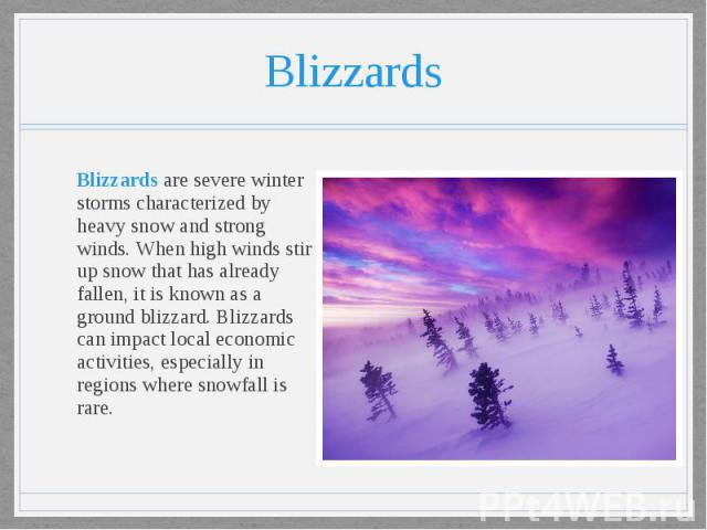 Blizzards Blizzards are severe winter storms characterized by heavy snow and strong winds. When high winds stir up snow that has already fallen, it is known as a ground blizzard. Blizzards can impact local economic activities, especially in regions …