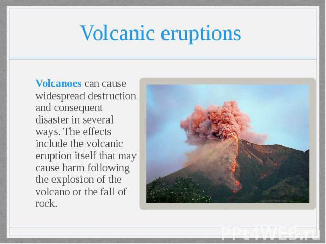 Volcanic eruptions Volcanoes can cause widespread destruction and consequent disaster in several ways. The effects include the volcanic eruption itself that may cause harm following the explosion of the volcano or the fall of rock.