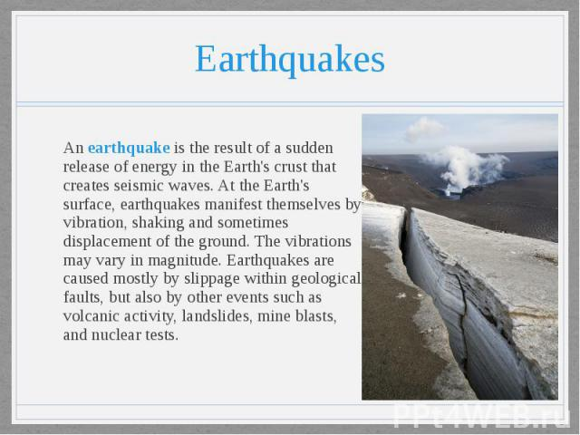 Earthquakes An earthquake is the result of a sudden release of energy in the Earth's crust that creates seismic waves. At the Earth's surface, earthquakes manifest themselves by vibration, shaking and sometimes displacement of the ground. The vibrat…