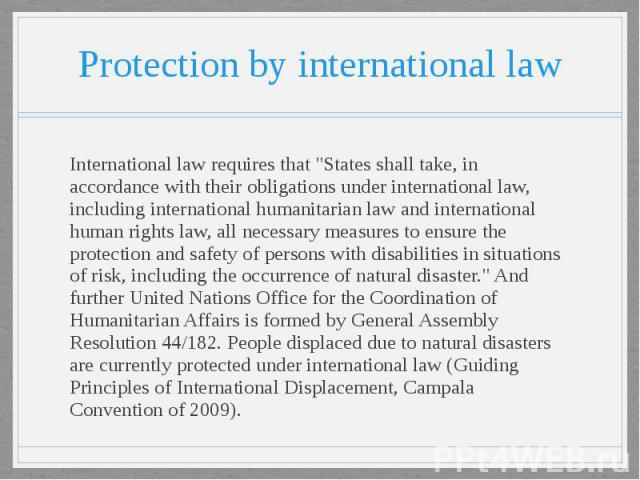 "Protection by international law International law requires that ""States shall take, in accordance with their obligations under international law, including international humanitarian law and international human rights law, all necessary measure…"