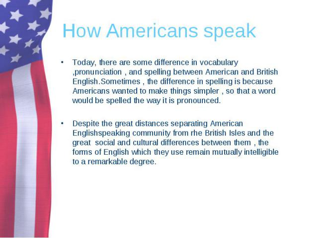 Today, there are some difference in vocabulary ,pronunciation , and spelling between American and British English.Sometimes , the difference in spelling is because Americans wanted to make things simpler , so that a word would be spelled the way it …