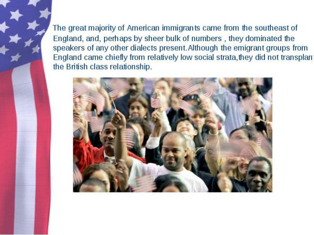 The great majority of American immigrants came from the southeast of England, and, perhaps by sheer bulk of numbers , they dominated the speakers of any other dialects present.Although the emigrant groups from England came chiefly from relatively lo…