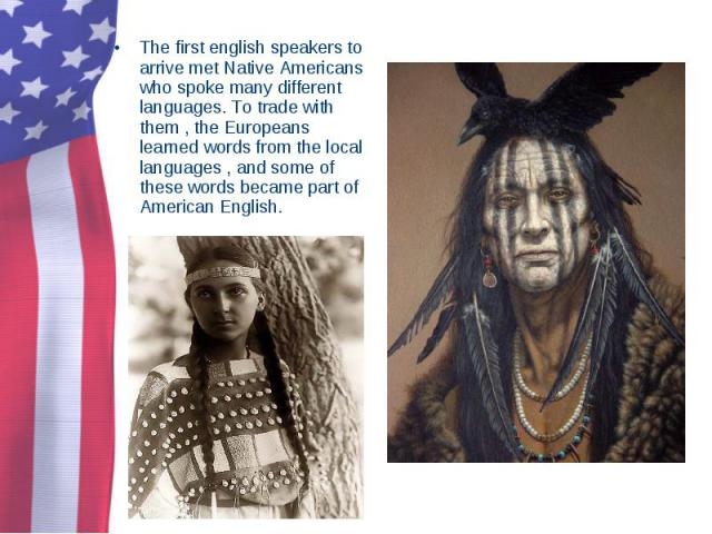 The first english speakers to arrive met Native Americans who spoke many different languages. To trade with them , the Europeans learned words from the local languages , and some of these words became part of American English. The first english spea…