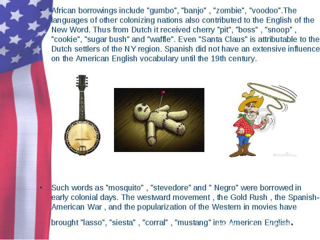 "African borrowings include ""gumbo"", ""banjo"" , ""zombie"", ""voodoo"".The languages of other colonizing nations also contributed to the English of the New Word. Thus from Dutch it received cherry ""pit"", &…"
