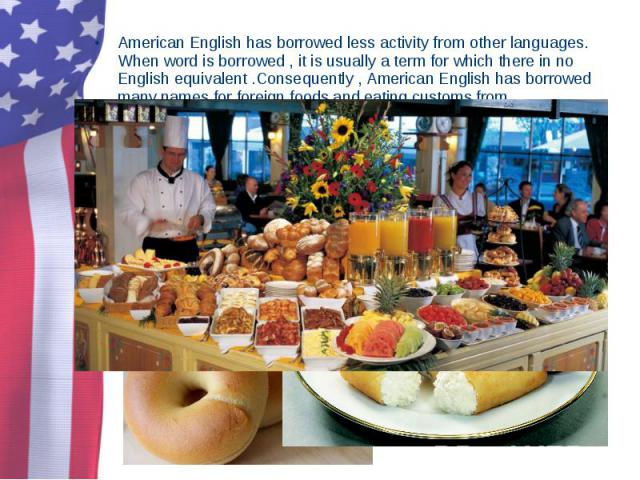 American English has borrowed less activity from other languages. When word is borrowed , it is usually a term for which there in no English equivalent .Consequently , American English has borrowed many names for foreign foods and eating customs fro…