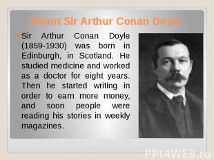 About Sir Arthur Conan Doyle Sir Arthur Conan Doyle (1859-1930) was born in Edin