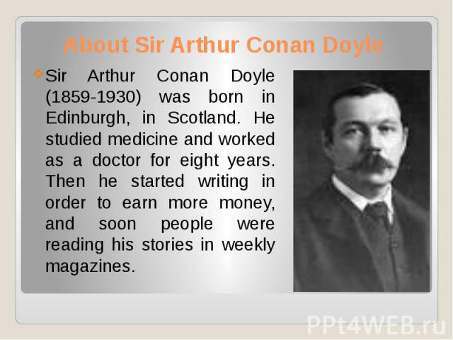 About Sir Arthur Conan Doyle Sir Arthur Conan Doyle (1859-1930) was born in Edinburgh, in Scotland. He studied medicine and worked as a doctor for eight years. Then he started writing in order to earn more money, and soon people were reading his sto…