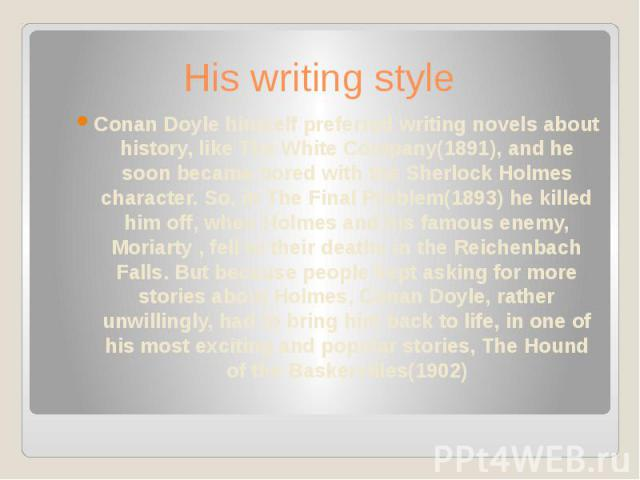 His writing style Conan Doyle himself preferred writing novels about history, like The White Company(1891), and he soon became bored with the Sherlock Holmes character. So, in The Final Problem(1893) he killed him off, when Holmes and his famous ene…