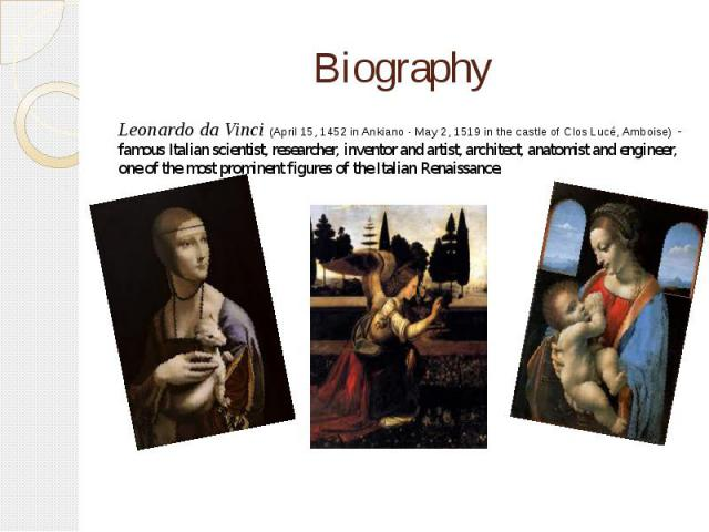 Biography Leonardo da Vinci (April 15, 1452 in Ankiano - May 2, 1519 in the castle of Clos Lucé, Amboise) - famous Italian scientist, researcher, inventor and artist, architect, anatomist and engineer, one of the most prominent figures of the Italia…