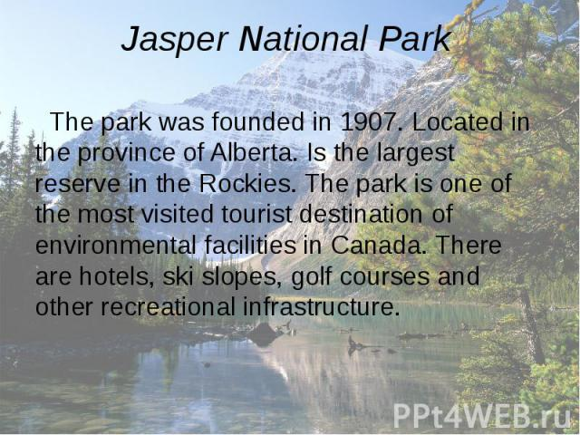 Jasper National Park The park was founded in 1907. Located in the province of Alberta. Is the largest reserve in the Rockies. The park is one of the most visited tourist destination of environmental facilities in Canada. There are hotels, ski slopes…