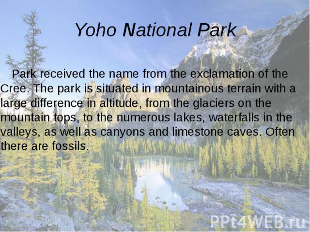 Yoho National Park Park received the name from the exclamation of the Cree. The park is situated in mountainous terrain with a large difference in altitude, from the glaciers on the mountain tops, to the numerous lakes, waterfalls in the valleys, as…