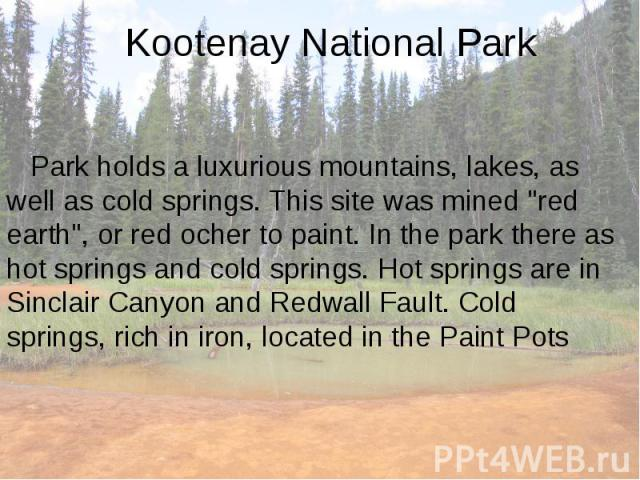 "Kootenay National Park Park holds a luxurious mountains, lakes, as well as cold springs. This site was mined ""red earth"", or red ocher to paint. In the park there as hot springs and cold springs. Hot springs are in Sinclair Canyon and Redw…"