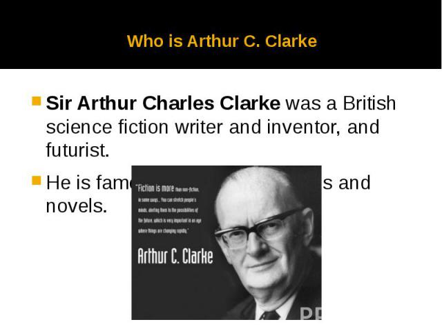 Who is Arthur C. Clarke Sir Arthur Charles Clarke was a British science fiction writer and inventor, and futurist. He is famous for his short stories and novels.