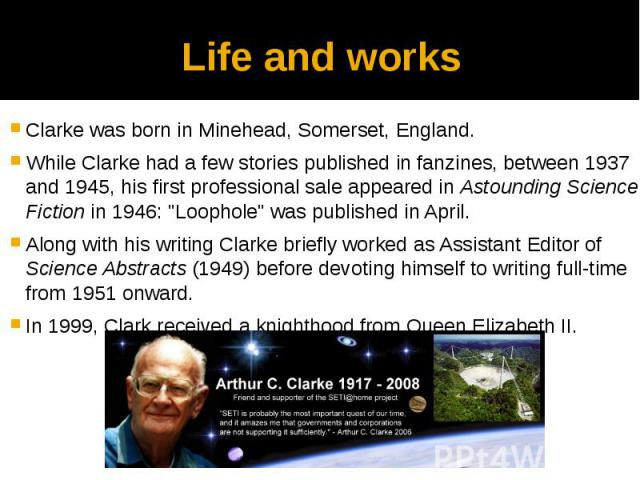 "Life and works Clarke was born in Minehead, Somerset, England. While Clarke had a few stories published in fanzines, between 1937 and 1945, his first professional sale appeared in Astounding Science Fiction in 1946: ""Loophole"" was publishe…"