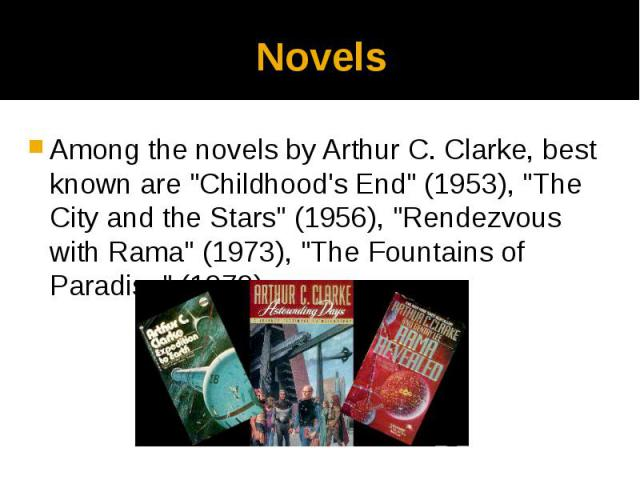 "Novels Among the novels by Arthur C. Clarke, best known are ""Childhood's End"" (1953), ""The City and the Stars"" (1956), ""Rendezvous with Rama"" (1973), ""The Fountains of Paradise"" (1979)."