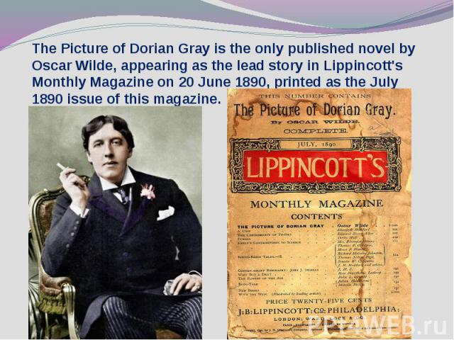 The Picture of Dorian Gray is the only published novel by Oscar Wilde, appearing as the lead story in Lippincott's Monthly Magazine on 20 June 1890, printed as the July 1890 issue of this magazine.