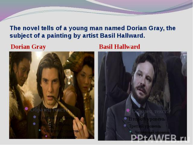 The novel tells of a young man named Dorian Gray, the subject of a painting by artist Basil Hallward. Dorian Gray