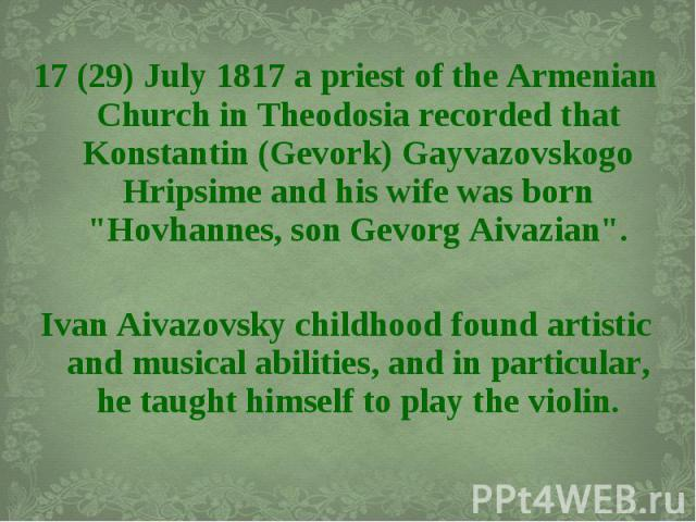 "17 (29) July 1817 a priest of the Armenian Church in Theodosia recorded that Konstantin (Gevork) Gayvazovskogo Hripsime and his wife was born ""Hovhannes, son Gevorg Aivazian"". 17 (29) July 1817 a priest of the Armenian Church in Theodosia …"