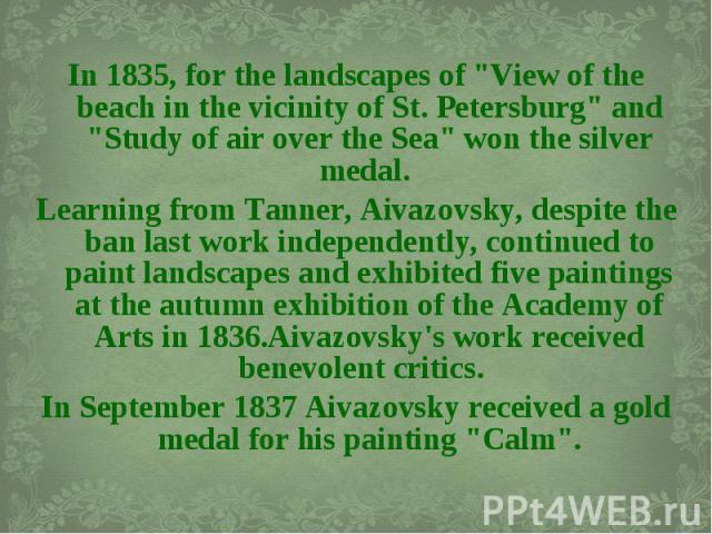 "In 1835, for the landscapes of ""View of the beach in the vicinity of St. Petersburg"" and ""Study of air over the Sea"" won the silver medal. In 1835, for the landscapes of ""View of the beach in the vicinity of St. Petersburg&q…"