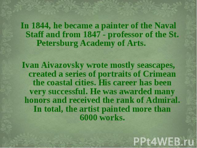 In 1844, he became a painter of the Naval Staff and from 1847 - professor of the St. Petersburg Academy of Arts. In 1844, he became a painter of the Naval Staff and from 1847 - professor of the S…