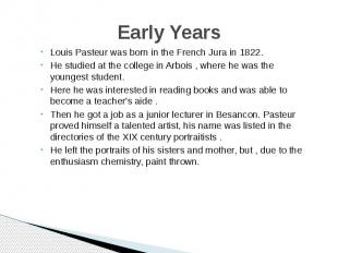 Early Years Louis Pasteur was born in the French Jura in 1822. He studied at the