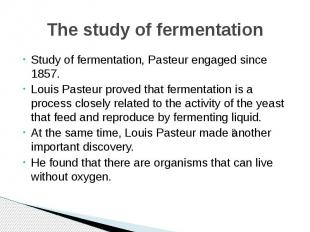 The study of fermentation Study of fermentation, Pasteur engaged since 1857. Lou
