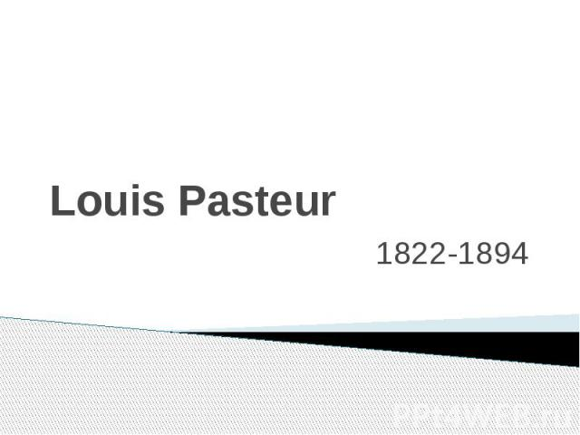 Louis Pasteur 1822-1894