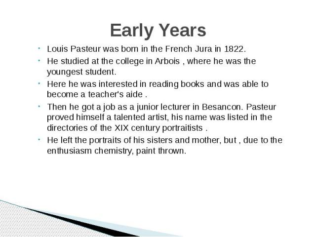 Early Years Louis Pasteur was born in the French Jura in 1822. He studied at the college in Arbois , where he was the youngest student. Here he was interested in reading books and was able to become a teacher's aide . Then he got a job as a junior l…