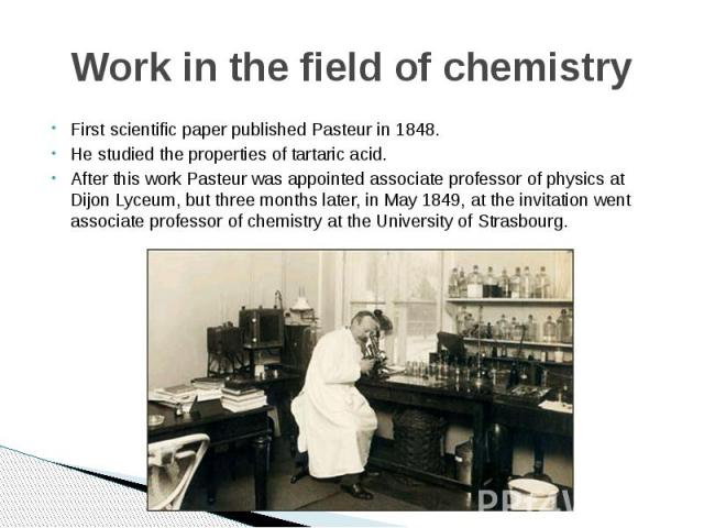 Work in the field of chemistry First scientific paper published Pasteur in 1848. He studied the properties of tartaric acid. After this work Pasteur was appointed associate professor of physics at Dijon Lyceum, but three months later, in May 1849, a…