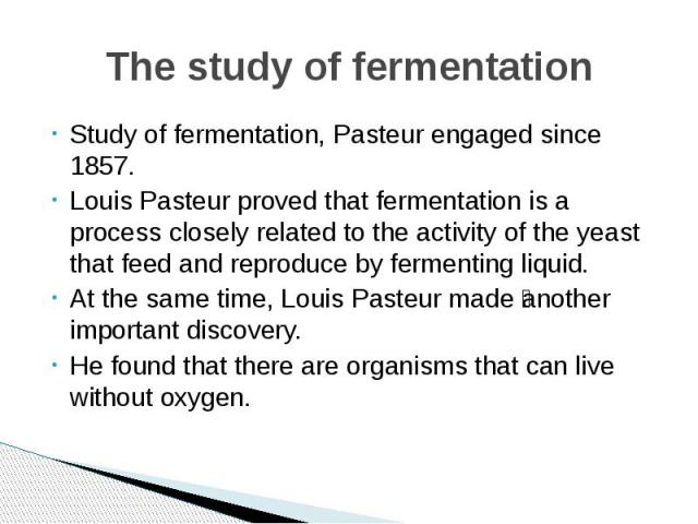 The study of fermentation Study of fermentation, Pasteur engaged since 1857. Louis Pasteur proved that fermentation is a process closely related to the activity of the yeast that feed and reproduce by fermenting liquid. At the same time, Louis Paste…