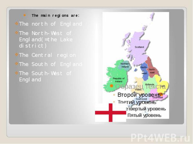 The main regions are: The north of England The North-West of England(=the Lake district) The Central region The South of England The South-West of England