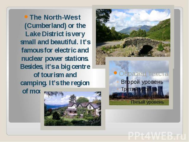 The North-West (Cumberland) or the Lake District is very small and beautiful. It's famous for electric and nuclear power stations. Besides, it's a big centre of tourism and camping. It's the region of moors and heather.