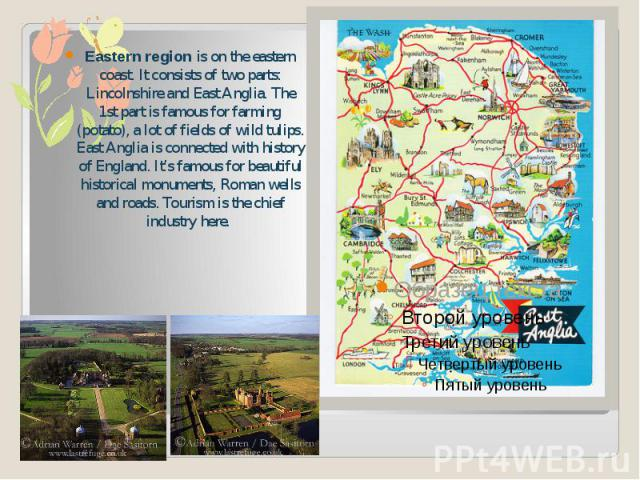 Eastern region is on the eastern coast. It consists of two parts: Lincolnshire and East Anglia. The 1st part is famous for farming (potato), a lot of fields of wild tulips. East Anglia is connected with history of England. It's famous for beautiful …